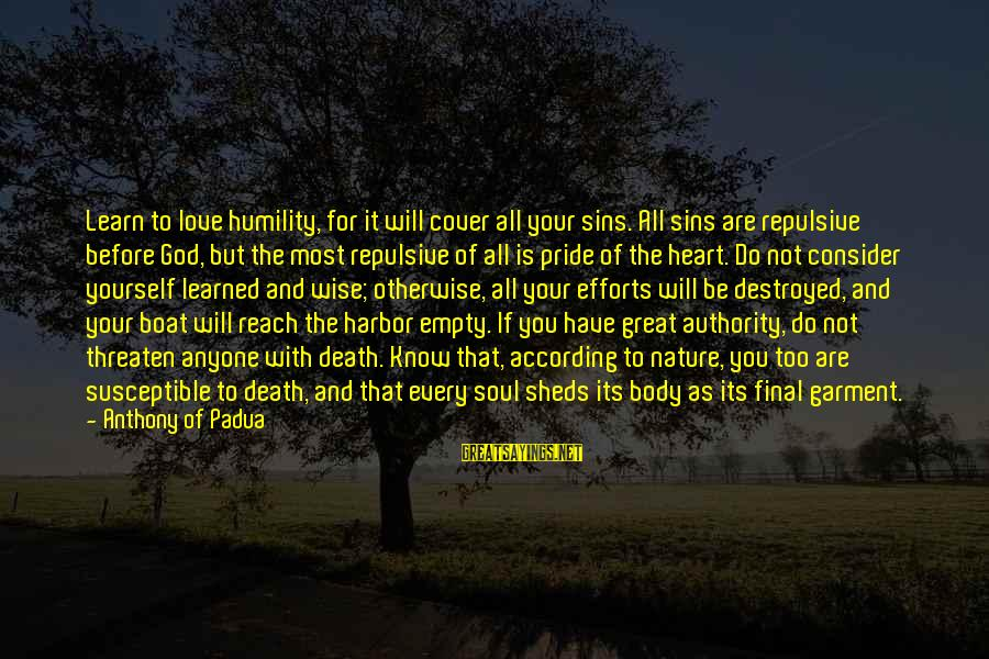Humility And Pride Sayings By Anthony Of Padua: Learn to love humility, for it will cover all your sins. All sins are repulsive
