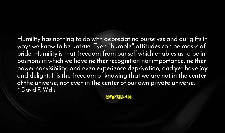Humility And Pride Sayings By David F. Wells: Humility has nothing to do with depreciating ourselves and our gifts in ways we know