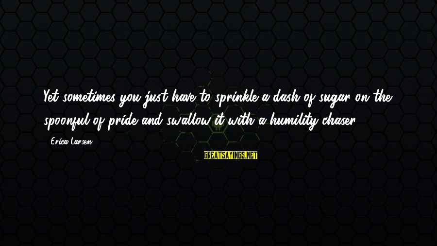 Humility And Pride Sayings By Erica Larsen: Yet sometimes you just have to sprinkle a dash of sugar on the spoonful of