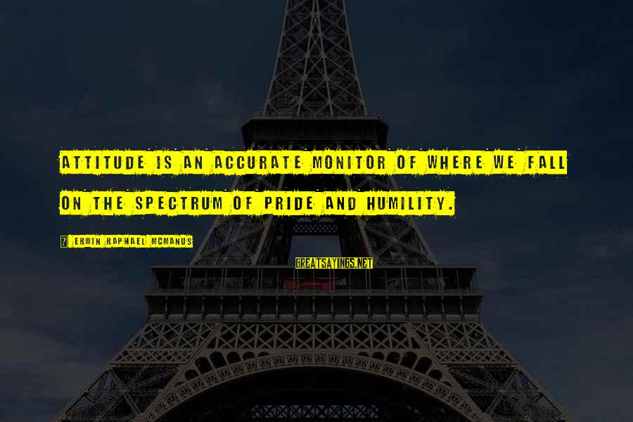 Humility And Pride Sayings By Erwin Raphael McManus: Attitude is an accurate monitor of where we fall on the spectrum of pride and