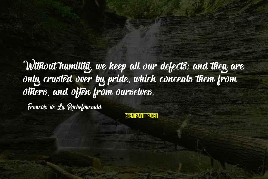 Humility And Pride Sayings By Francois De La Rochefoucauld: Without humility, we keep all our defects; and they are only crusted over by pride,