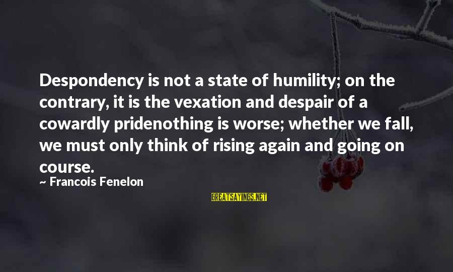 Humility And Pride Sayings By Francois Fenelon: Despondency is not a state of humility; on the contrary, it is the vexation and