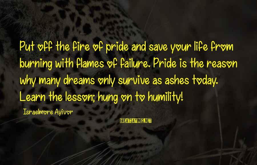 Humility And Pride Sayings By Israelmore Ayivor: Put off the fire of pride and save your life from burning with flames of