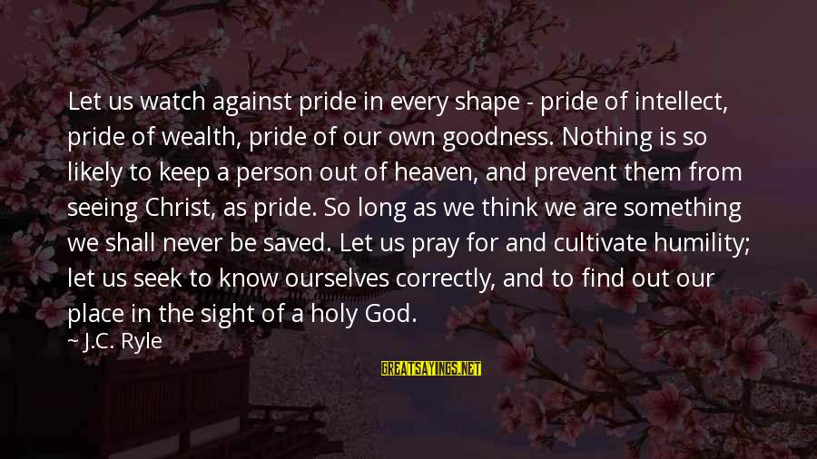 Humility And Pride Sayings By J.C. Ryle: Let us watch against pride in every shape - pride of intellect, pride of wealth,