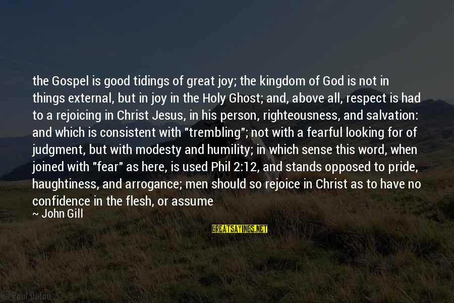 Humility And Pride Sayings By John Gill: the Gospel is good tidings of great joy; the kingdom of God is not in
