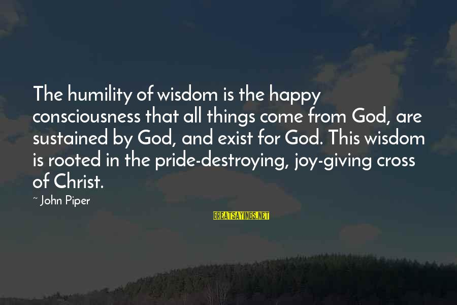 Humility And Pride Sayings By John Piper: The humility of wisdom is the happy consciousness that all things come from God, are