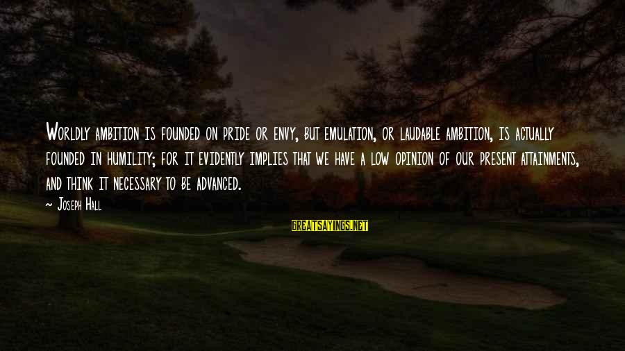 Humility And Pride Sayings By Joseph Hall: Worldly ambition is founded on pride or envy, but emulation, or laudable ambition, is actually