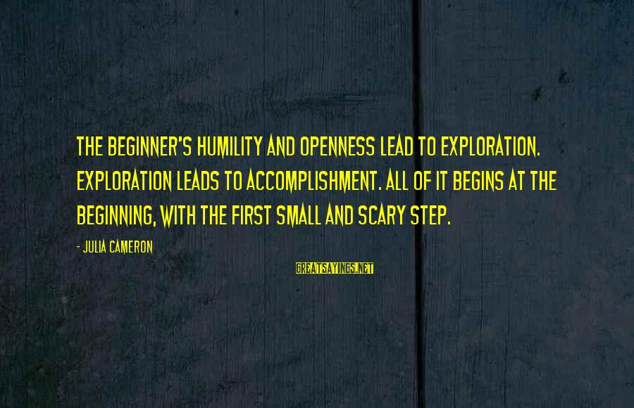 Humility And Pride Sayings By Julia Cameron: The beginner's humility and openness lead to exploration. Exploration leads to accomplishment. All of it