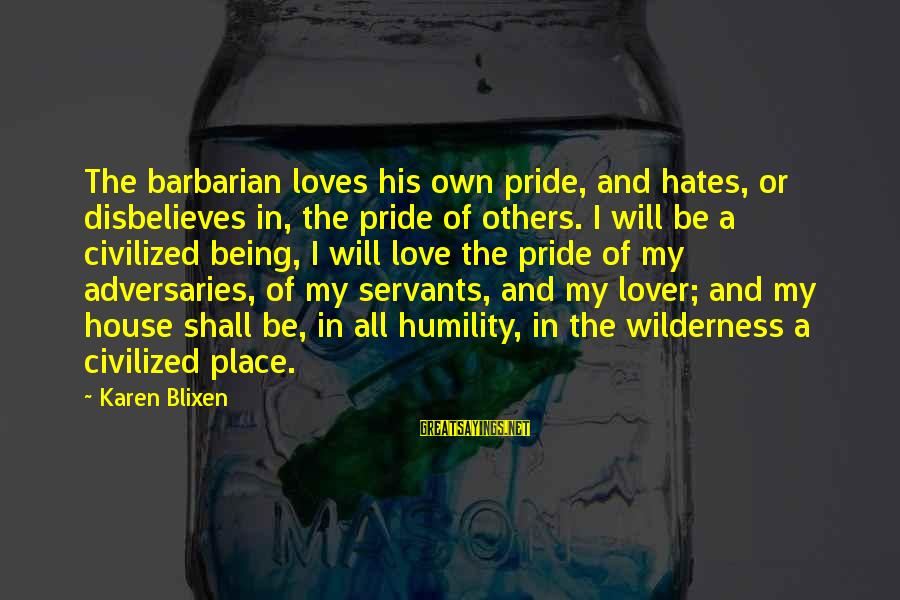 Humility And Pride Sayings By Karen Blixen: The barbarian loves his own pride, and hates, or disbelieves in, the pride of others.