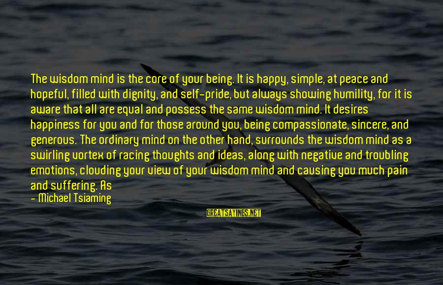 Humility And Pride Sayings By Michael Tsiaming: The wisdom mind is the core of your being. It is happy, simple, at peace