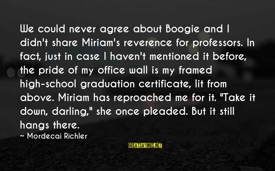 Humility And Pride Sayings By Mordecai Richler: We could never agree about Boogie and I didn't share Miriam's reverence for professors. In