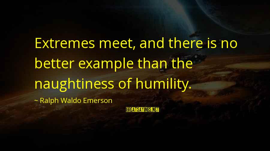 Humility And Pride Sayings By Ralph Waldo Emerson: Extremes meet, and there is no better example than the naughtiness of humility.