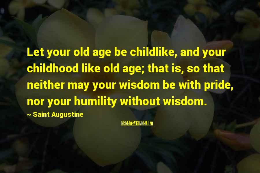 Humility And Pride Sayings By Saint Augustine: Let your old age be childlike, and your childhood like old age; that is, so