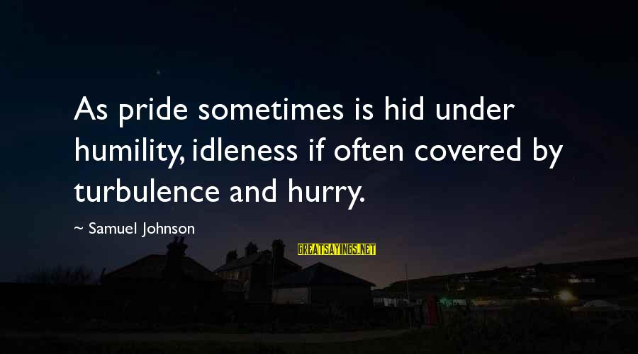 Humility And Pride Sayings By Samuel Johnson: As pride sometimes is hid under humility, idleness if often covered by turbulence and hurry.