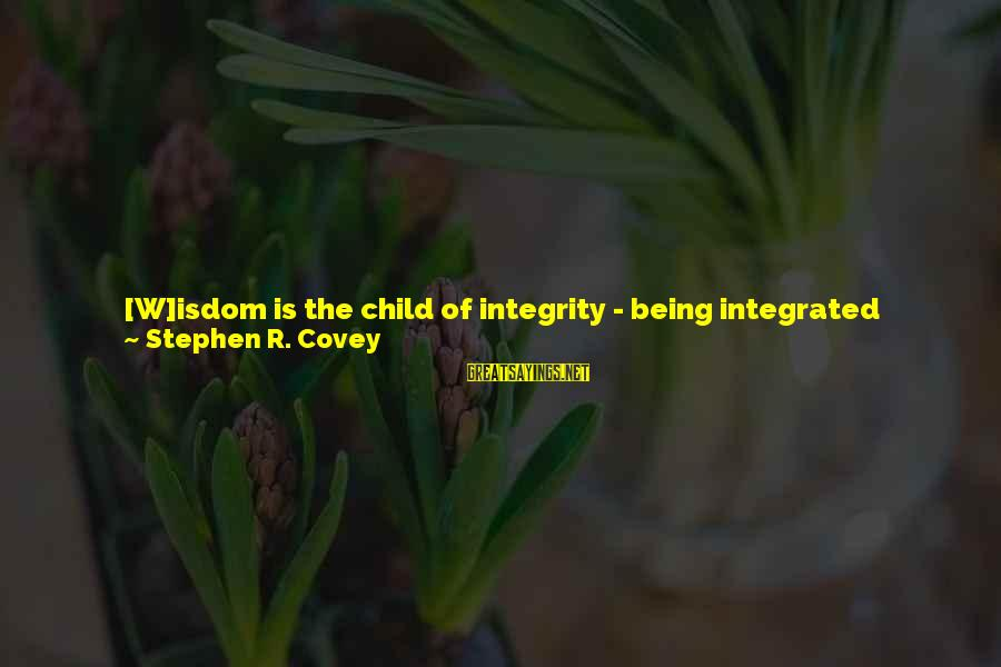 Humility And Pride Sayings By Stephen R. Covey: [W]isdom is the child of integrity - being integrated around principles. And integrity is the