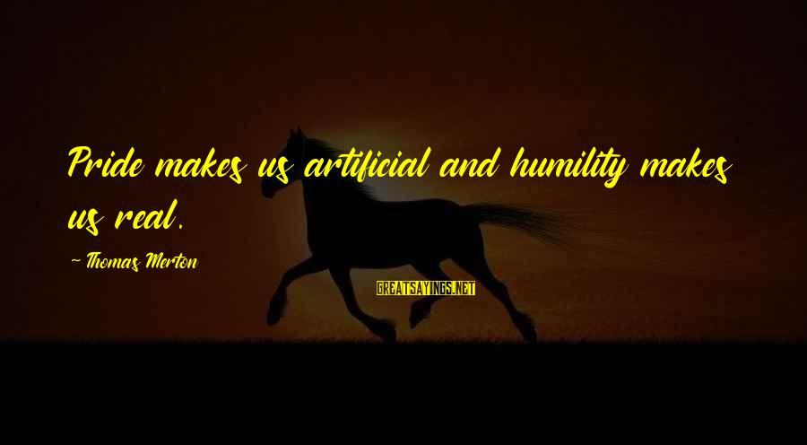 Humility And Pride Sayings By Thomas Merton: Pride makes us artificial and humility makes us real.