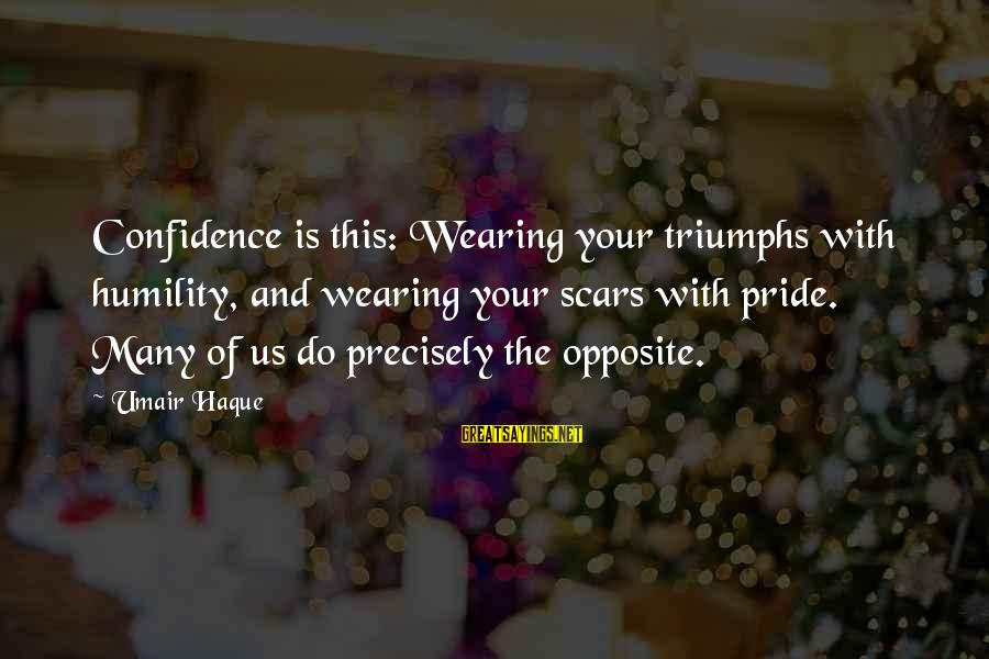 Humility And Pride Sayings By Umair Haque: Confidence is this: Wearing your triumphs with humility, and wearing your scars with pride. Many