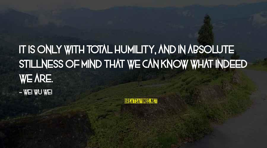 Humility And Pride Sayings By Wei Wu Wei: It is only with total humility, and in absolute stillness of mind that we can