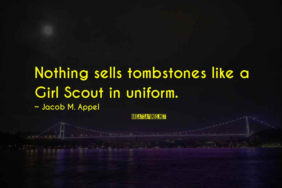 Humor In Uniform Sayings By Jacob M. Appel: Nothing sells tombstones like a Girl Scout in uniform.