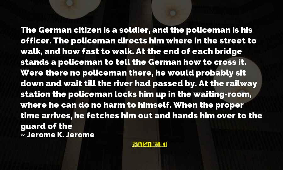 Humor In Uniform Sayings By Jerome K. Jerome: The German citizen is a soldier, and the policeman is his officer. The policeman directs