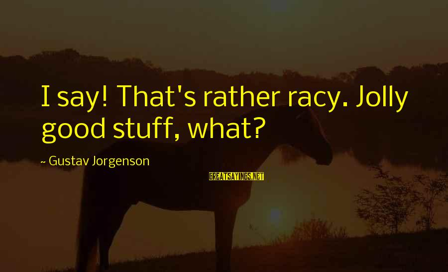 Humor Racy Sayings By Gustav Jorgenson: I say! That's rather racy. Jolly good stuff, what?