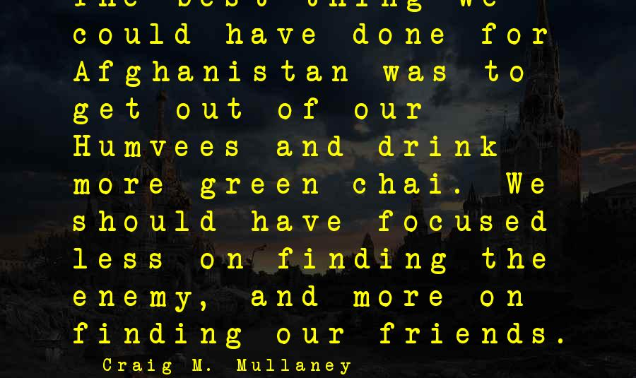 Humvees Sayings By Craig M. Mullaney: The best thing we could have done for Afghanistan was to get out of our