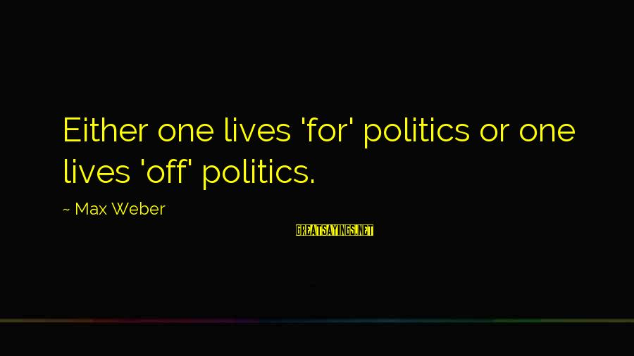 Hunami Sayings By Max Weber: Either one lives 'for' politics or one lives 'off' politics.