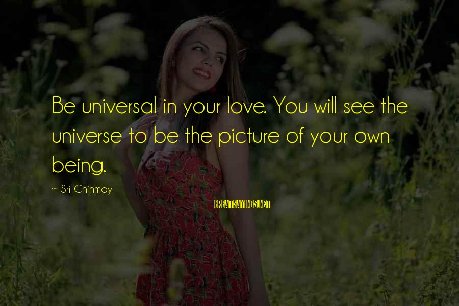 Hunami Sayings By Sri Chinmoy: Be universal in your love. You will see the universe to be the picture of