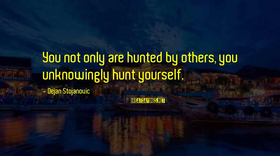 Hunting Quotes And Sayings By Dejan Stojanovic: You not only are hunted by others, you unknowingly hunt yourself.