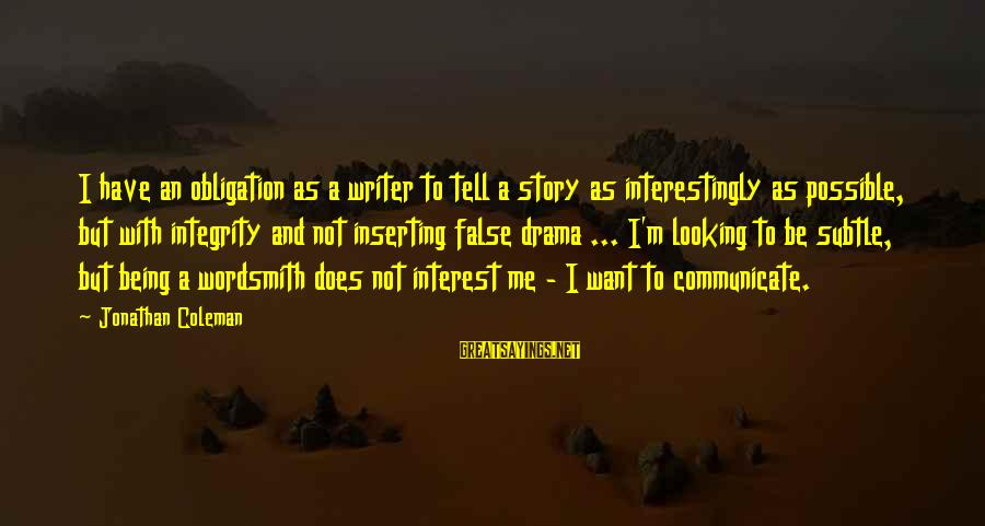 Hunting Quotes And Sayings By Jonathan Coleman: I have an obligation as a writer to tell a story as interestingly as possible,