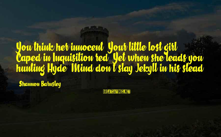 Hunting Quotes And Sayings By Shannon Barnsley: You think her innocent/ Your little lost girl/ Caped in Inquisition red/ Yet when she
