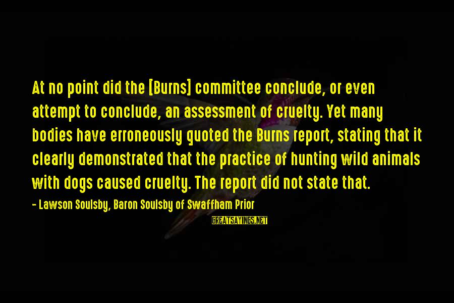 Hunting With Dogs Sayings By Lawson Soulsby, Baron Soulsby Of Swaffham Prior: At no point did the [Burns] committee conclude, or even attempt to conclude, an assessment