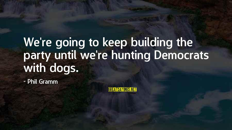 Hunting With Dogs Sayings By Phil Gramm: We're going to keep building the party until we're hunting Democrats with dogs.