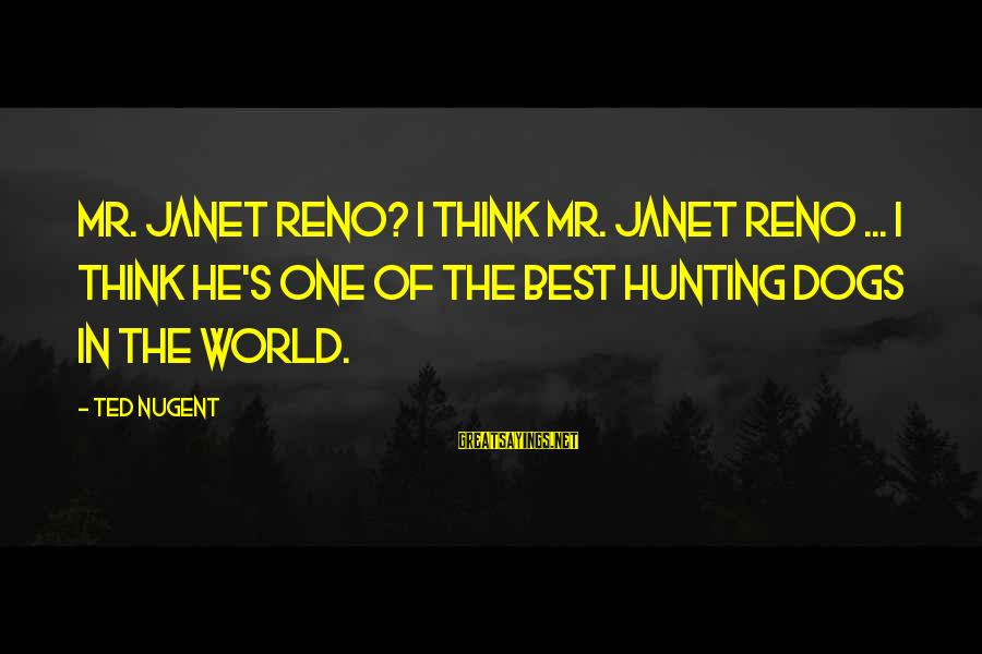 Hunting With Dogs Sayings By Ted Nugent: Mr. Janet Reno? I think Mr. Janet Reno ... I think he's one of the