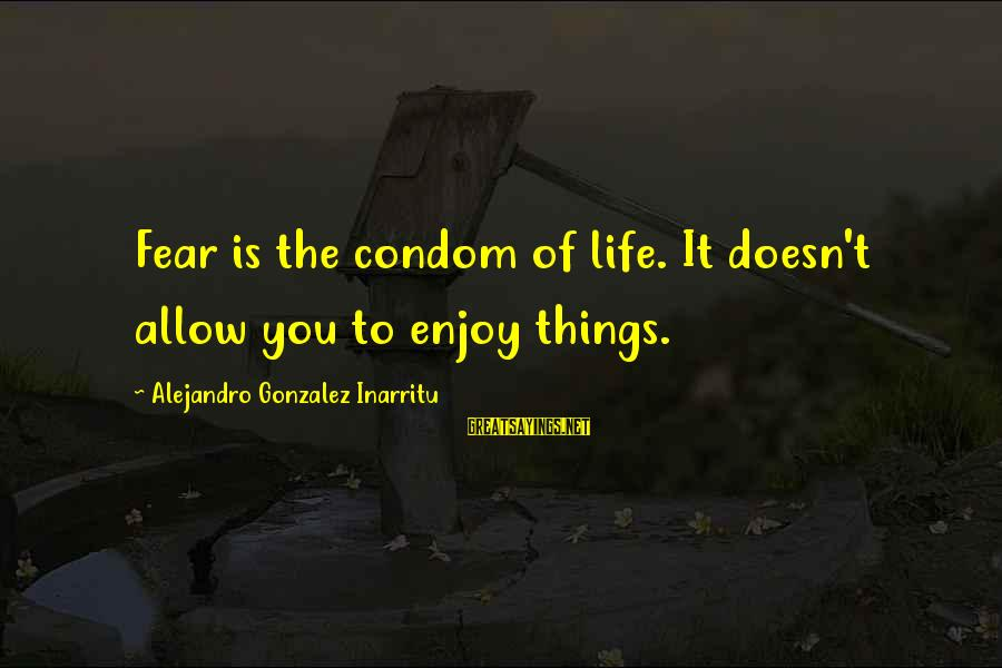 Hurry And Come Home Sayings By Alejandro Gonzalez Inarritu: Fear is the condom of life. It doesn't allow you to enjoy things.