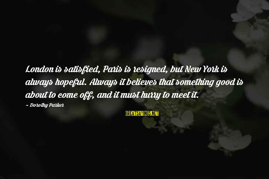 Hurry And Come Home Sayings By Dorothy Parker: London is satisfied, Paris is resigned, but New York is always hopeful. Always it believes