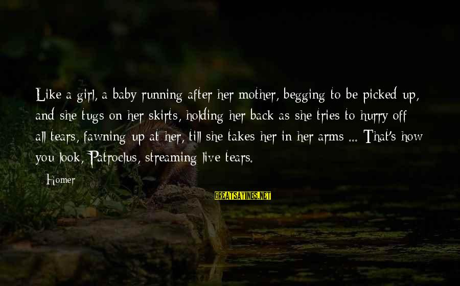 Hurry Up Baby Sayings By Homer: Like a girl, a baby running after her mother, begging to be picked up, and
