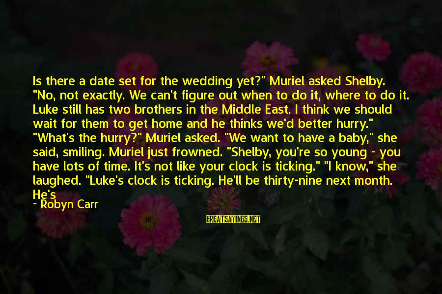 """Hurry Up Baby Sayings By Robyn Carr: Is there a date set for the wedding yet?"""" Muriel asked Shelby. """"No, not exactly."""