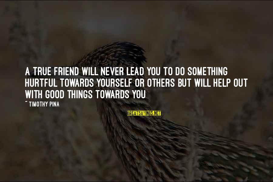 Hurtful Friend Sayings By Timothy Pina: A true friend will never lead you to do something hurtful towards yourself or others
