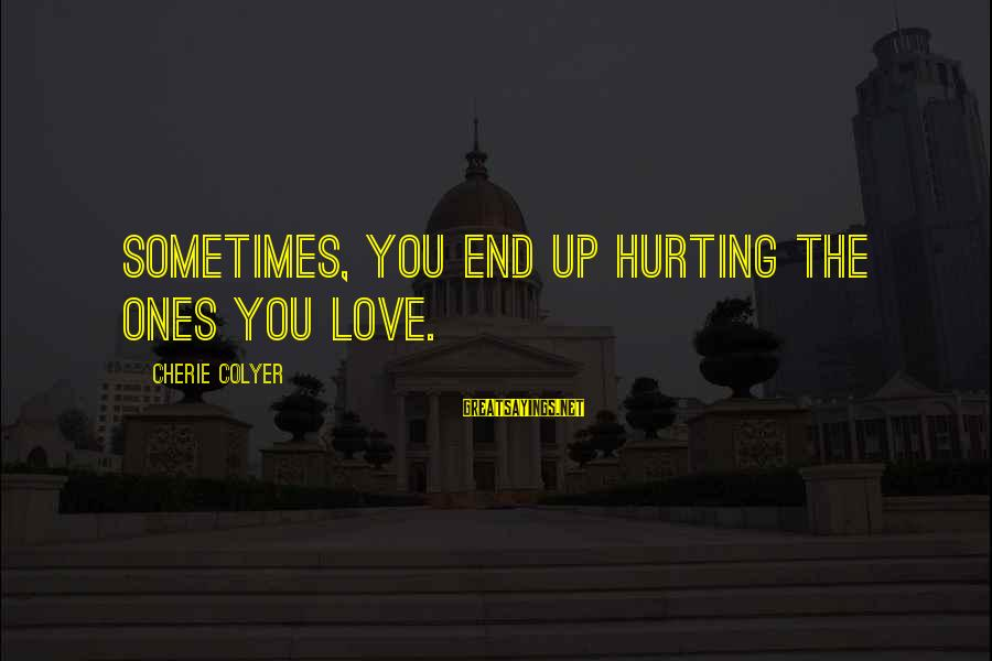 Hurting The Ones You Love Sayings By Cherie Colyer: Sometimes, you end up hurting the ones you love.