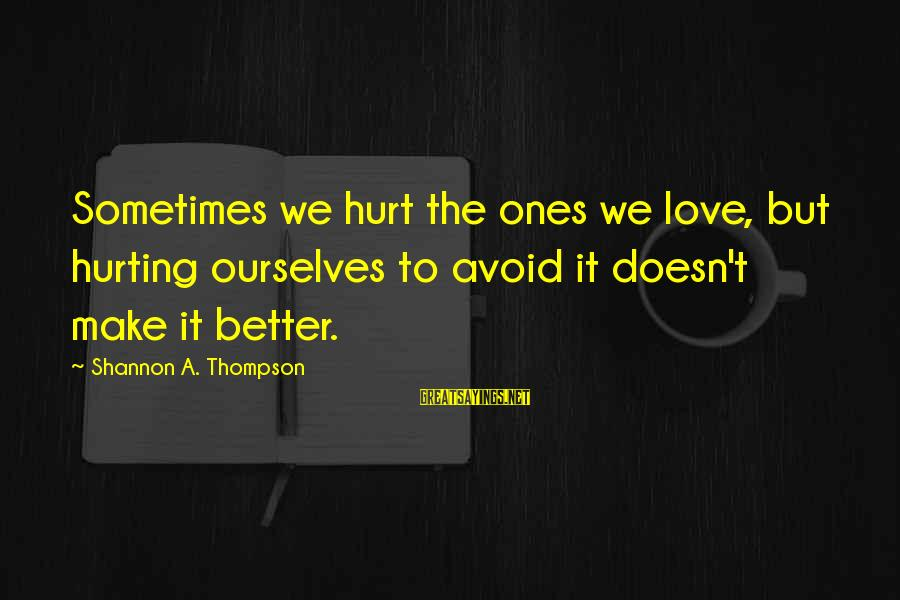Hurting The Ones You Love Sayings By Shannon A. Thompson: Sometimes we hurt the ones we love, but hurting ourselves to avoid it doesn't make