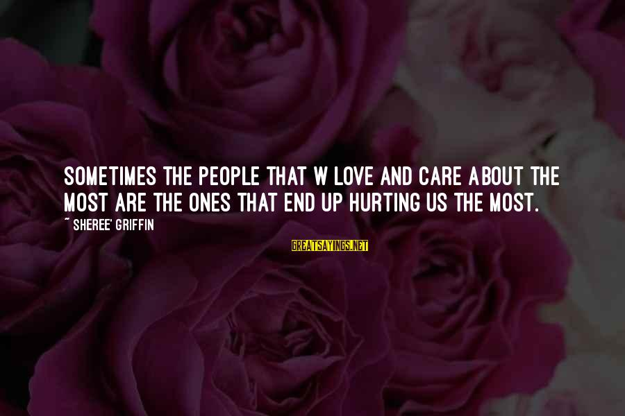 Hurting The Ones You Love Sayings By Sheree' Griffin: Sometimes the people that w love and care about the most are the ones that
