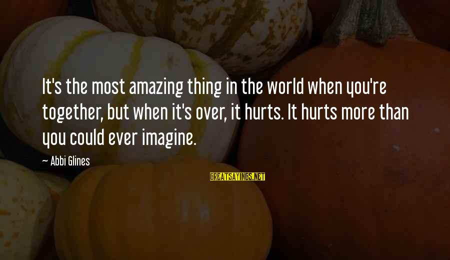Hurts When Sayings By Abbi Glines: It's the most amazing thing in the world when you're together, but when it's over,