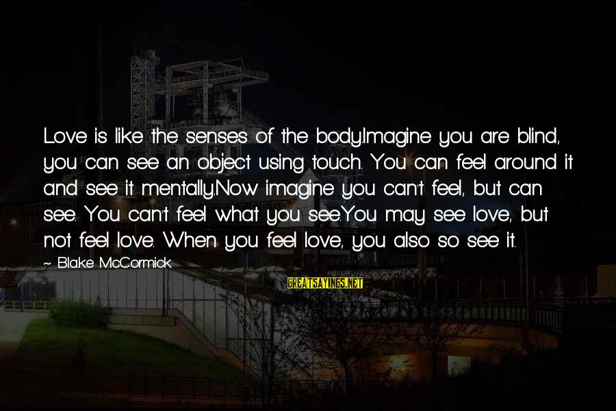 Hurts When Sayings By Blake McCormick: Love is like the senses of the body.Imagine you are blind, you can see an