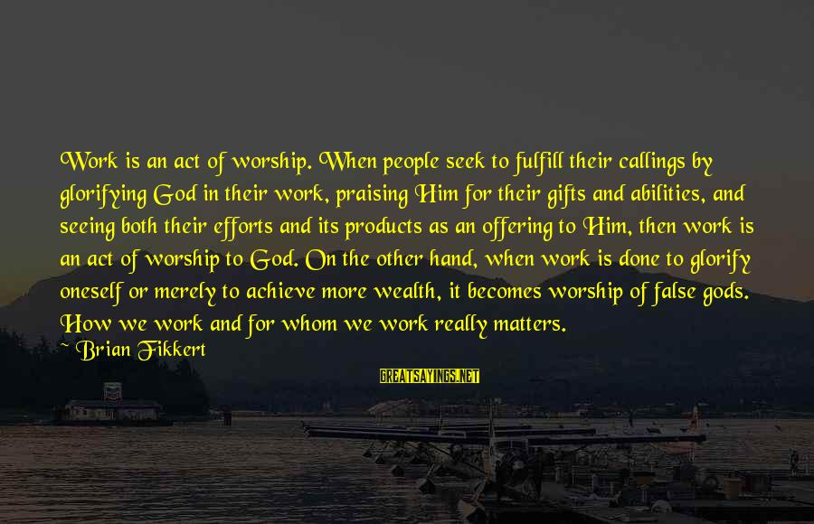 Hurts When Sayings By Brian Fikkert: Work is an act of worship. When people seek to fulfill their callings by glorifying