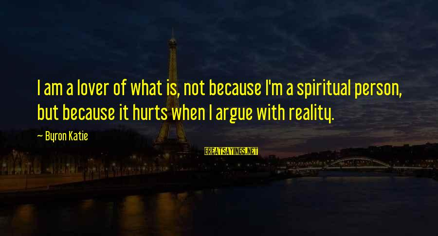 Hurts When Sayings By Byron Katie: I am a lover of what is, not because I'm a spiritual person, but because