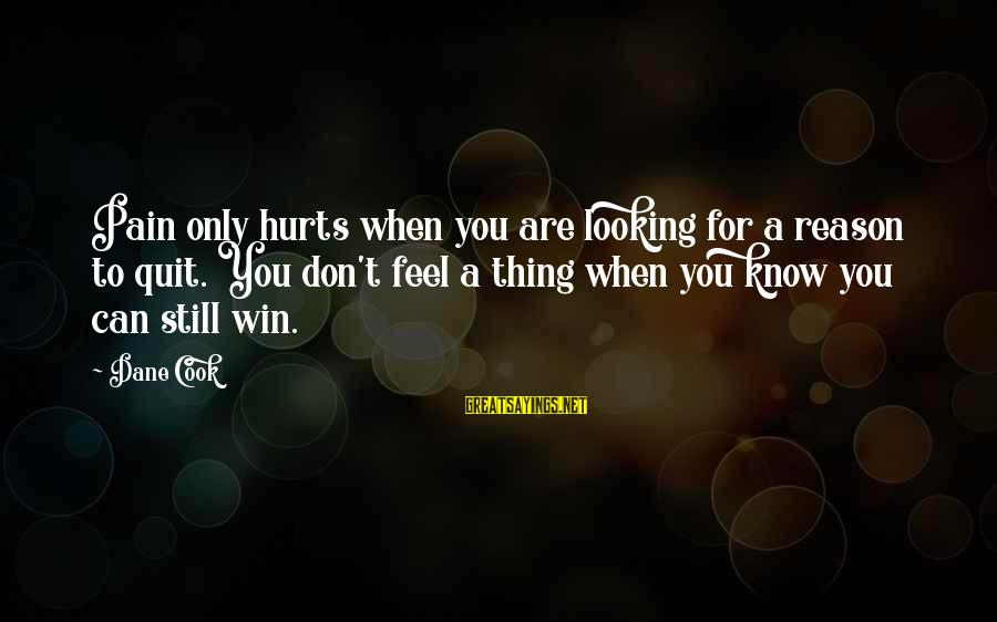 Hurts When Sayings By Dane Cook: Pain only hurts when you are looking for a reason to quit. You don't feel