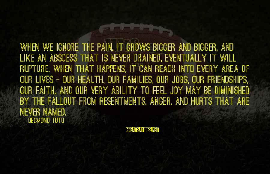 Hurts When Sayings By Desmond Tutu: When we ignore the pain, it grows bigger and bigger, and like an abscess that