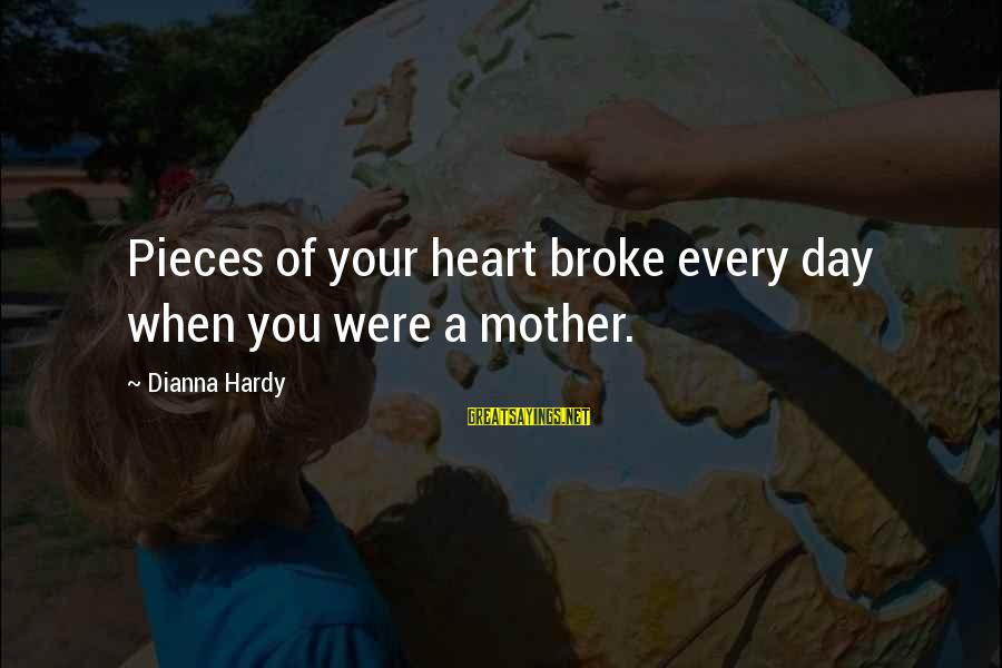 Hurts When Sayings By Dianna Hardy: Pieces of your heart broke every day when you were a mother.