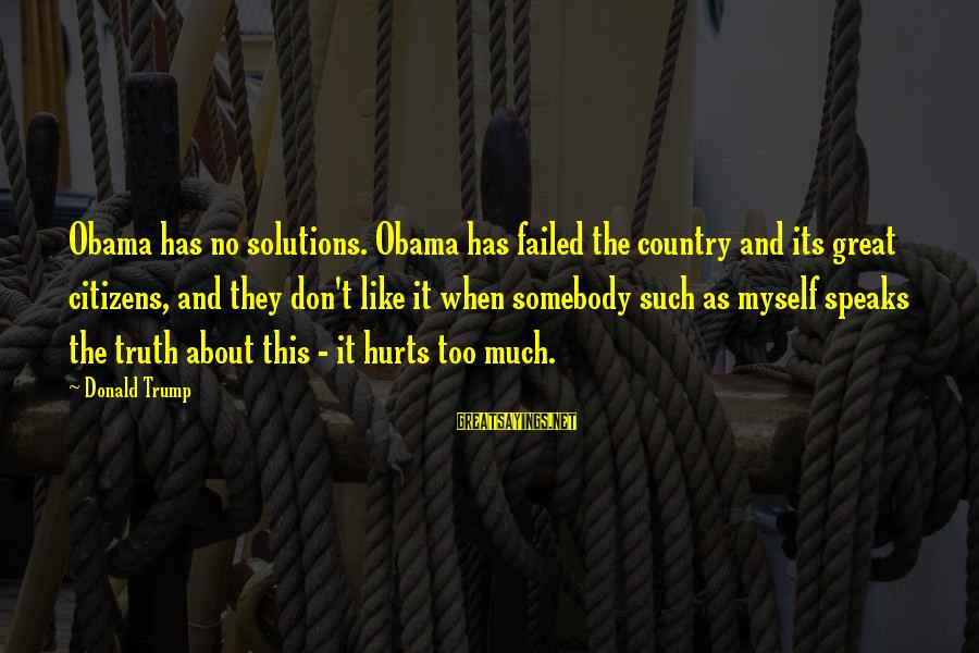 Hurts When Sayings By Donald Trump: Obama has no solutions. Obama has failed the country and its great citizens, and they
